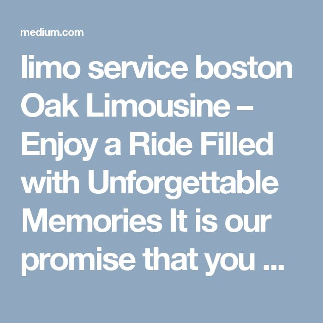 limo service boston  Oak Limousine – Enjoy a Ride Filled with Unforgettable Memories It is our promise that you will enjoy an error free ride on our luxury vehicles and never get any single reason to complain.