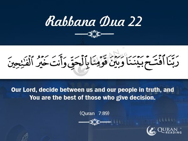 Rabbana Dua 22 Our Lord, decide between us and our people in truth, and You are the best of those who give decision. [Quran 7:89]