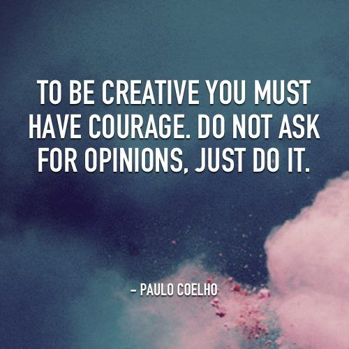 """To be creative you must have courage. Do not ask for opinions, just do it."" Paolo Coelho"
