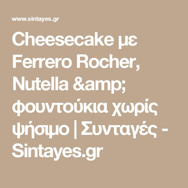 Cheesecake με Ferrero Rocher, Nutella & φουντούκια χωρίς ψήσιμο | Συνταγές - Sintayes.gr