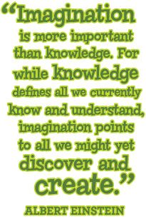 """""""Imagination is more important than knowledge. For knowledge is limited to all we now know and understand, while imagination embraces the entire world, and all there ever will be to know and understand."""" Albert Einstein Quote"""