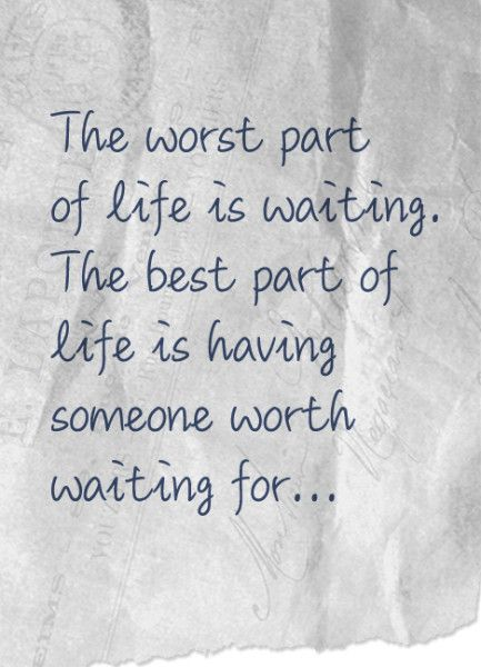 The worst part of life is waiting; the best part of life is having someone worth waiting for
