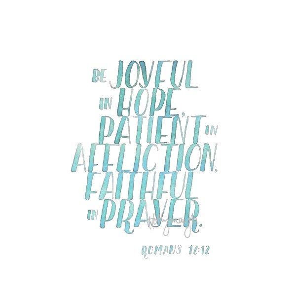 Be joyful in hope, patient in affliction, faithful in prayer.  Romans chapter 12, verse 12  hollymayb: Let's begin again