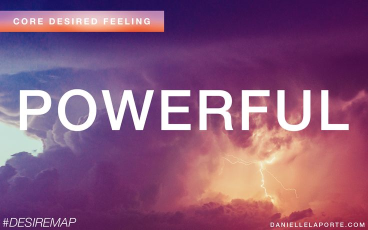 Powerful - One of my Core Desired Feelings. How do you want to feel? #DesireMap. Read the book by Danielle LaPorte!
