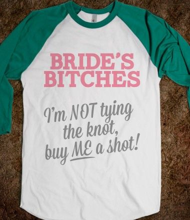Lol Bride's Bitches - for the bridesmaids during the bachelorette party - love it!