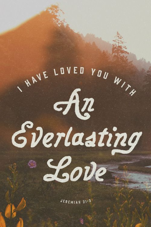 I have loved you with an everlasting love; therefore I have continued my faithfulness to you. (Jeremiah 31:3, ESV)