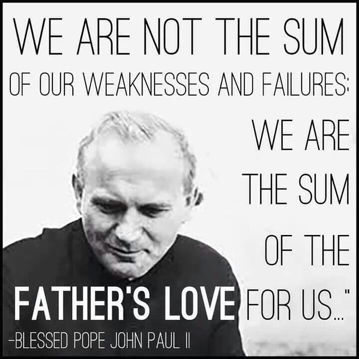 We are not the sum of our weaknesses and failures, we are the sum of the Father's love for us.  --Blessed Pope John Paul II