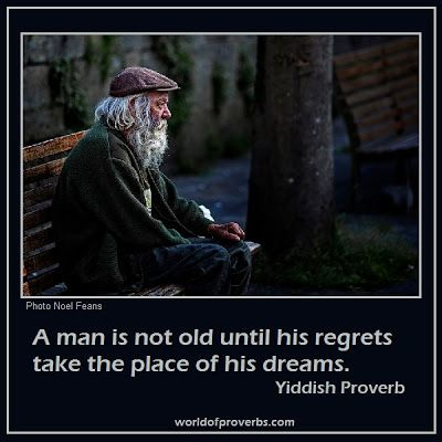 """A man is not old until his regrets take the place of his dreams."" ~ Yiddish Proverb"