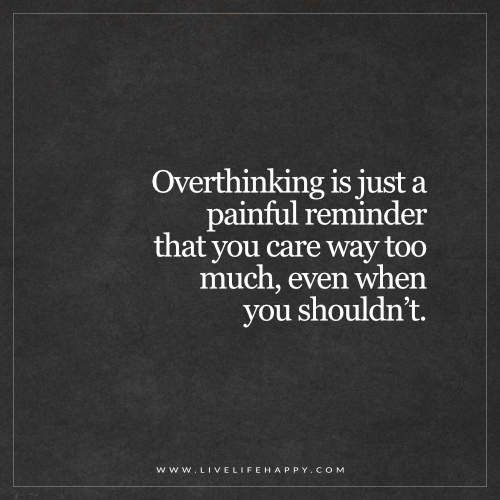 Live Life Happy: Overthinking is just a painful reminder that you care way too much, even when you shouldn't. - Unknown