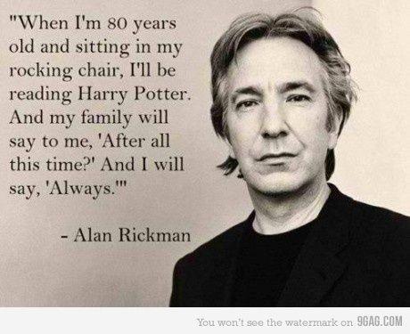 """""""Cuando tenga 80 años y esté sentado en mi silla mecedora, estaré leyendo Harry Potter. Y mi familia me dirá: '¿Después de todo este tiempo?' Y yo contestaré: 'Siempre' """" -Alan Rickman"""