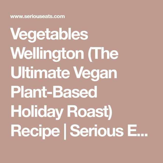Vegetables Wellington (The Ultimate Vegan Plant-Based Holiday Roast) Recipe | Serious Eats