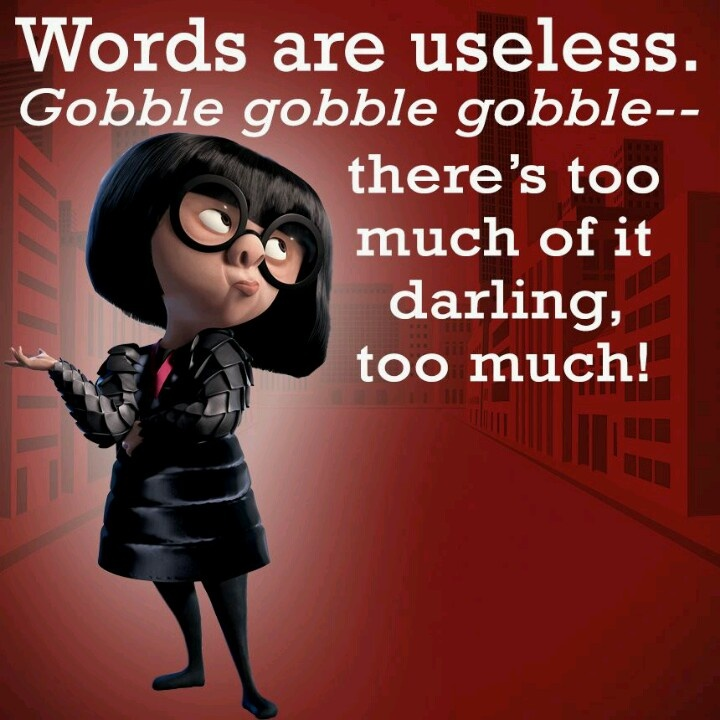 I do an impression of this quote when I need to lovingly tell my 4 year to ****shut up for a second, just a second, oh my gosh you've been saying stuff for twenty minutes straight and I haven't understand half.********  Thanks, Edna!