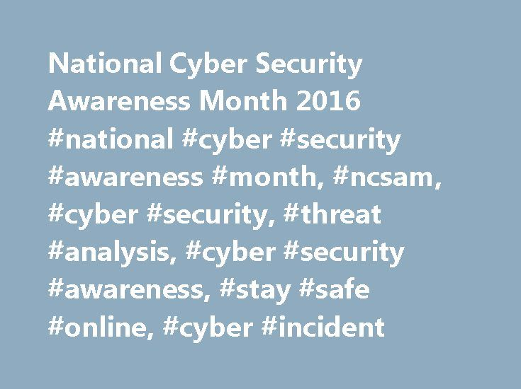 National Cyber Security Awareness Month 2016 #national #cyber #security #awareness #month, #ncsam, #cyber #security, #threat #analysis, #cyber #security #awareness, #stay #safe #online, #cyber #incident http://eritrea.remmont.com/national-cyber-security-awareness-month-2016-national-cyber-security-awareness-month-ncsam-cyber-security-threat-analysis-cyber-security-awareness-stay-safe-online-cyber-incide/  # National Cyber Security Awareness Month 2016 Last Published Date: October is National…