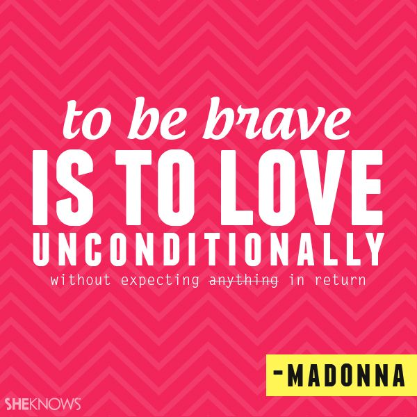 To be brave is to love unconditionally without expecting anything in return. – Madonna
