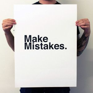 you have to make mistakes to get anywhere.