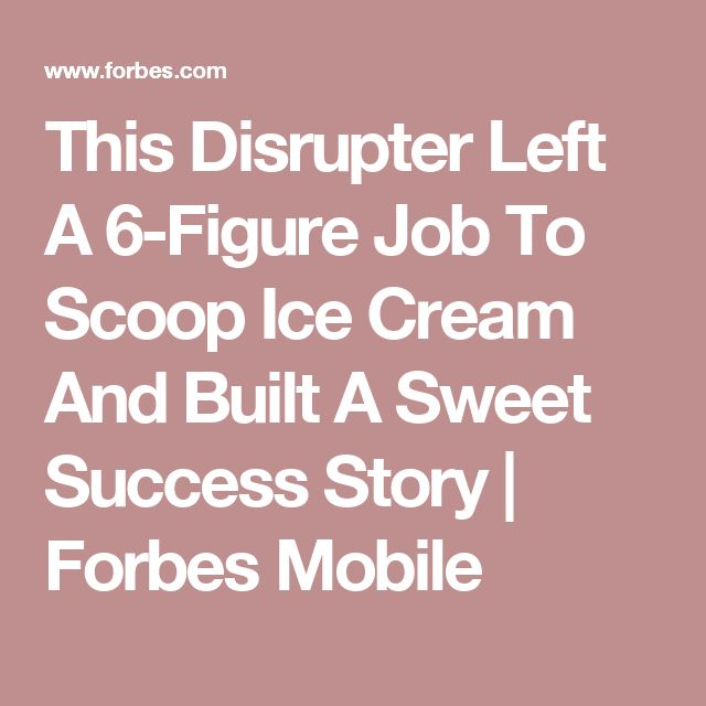 This Disrupter Left A 6-Figure Job To Scoop Ice Cream And Built A Sweet Success Story | Forbes Mobile