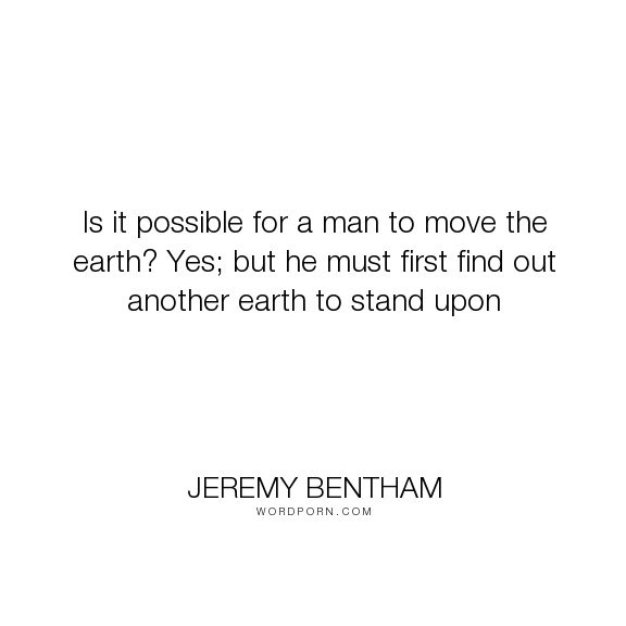 "Jeremy Bentham - ""Is it possible for a man to move the earth? Yes; but he must first find out another..."". philosophy, quotes, philosopher, utilitarianism, jeremy-bentham"