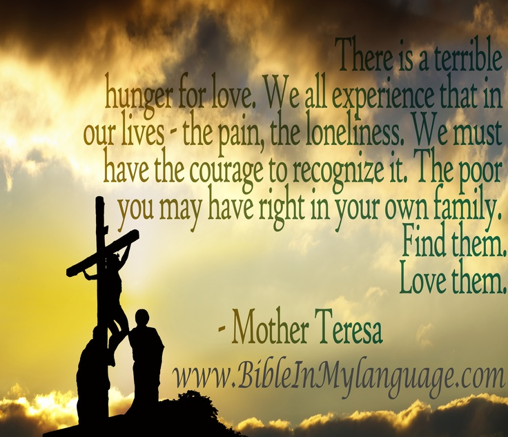 There is a terrible hunger for love. We all experience that in our lives - the pain, the loneliness. We must have the courage to recognize it. The poor you may have right in your own family.   Find them.  Love them. - Mother Teresa / www.bibleinmylanguage.com