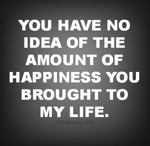* you have no idea the amount of happiness you brought into my life.