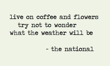 Live on coffee and flowers; try not to wonder what the weather will be. ~The National.
