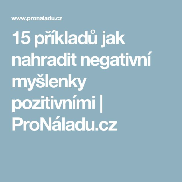 15 příkladů jak nahradit negativní myšlenky pozitivními   ProNáladu.cz