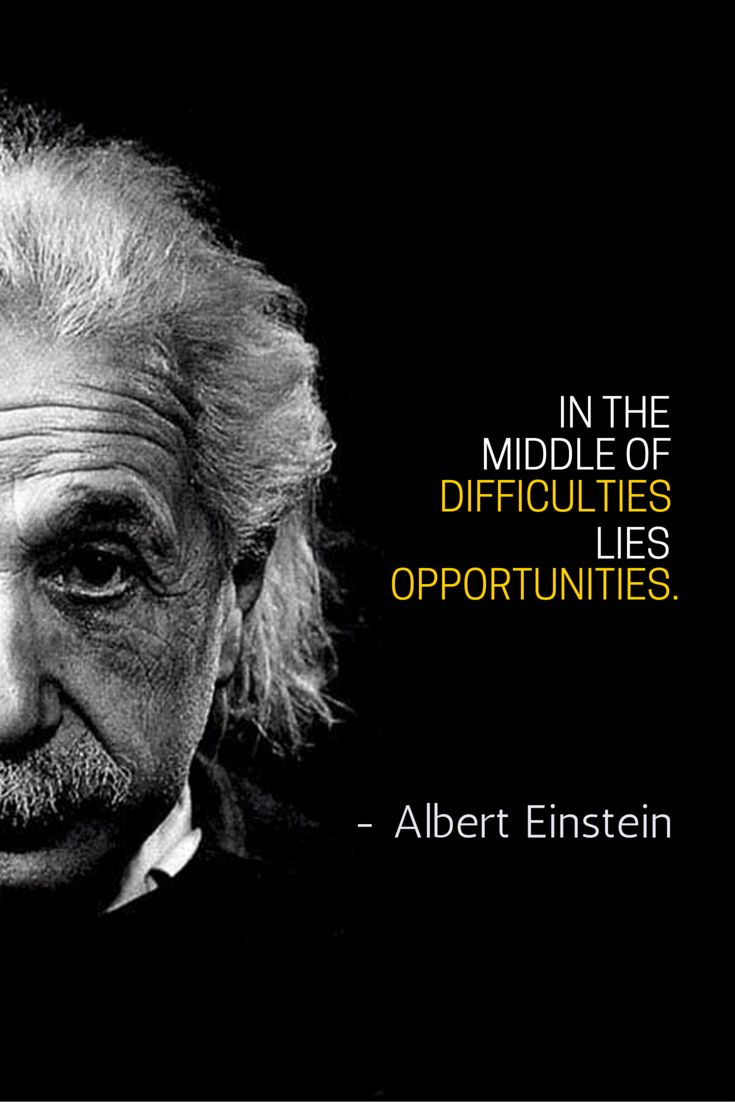 In the middle of difficulties lie opportunities. – Albert Einstein