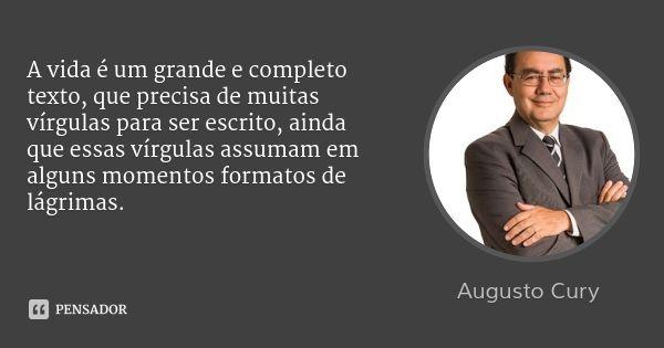 A vida é um grande e completo texto, que precisa de muitas vírgulas para ser escrito, ainda que essas vírgulas assumam em alguns momentos formatos de lágrimas. — Augusto Cury