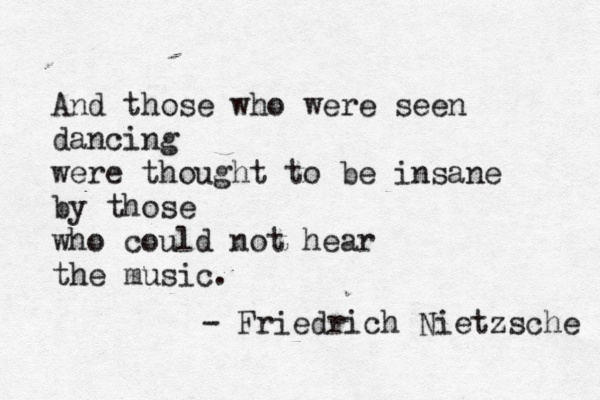 Nietzsche. I saw this quote at Catalpa music festival and fell in love with it.