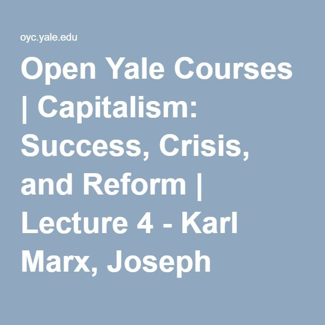 Open Yale Courses | Capitalism: Success, Crisis, and Reform | Lecture 4 - Karl Marx, Joseph Schumpeter, and an Economic System Incapable of Coming to Rest