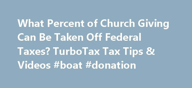 What Percent of Church Giving Can Be Taken Off Federal Taxes? TurboTax Tax Tips & Videos #boat #donation http://donate.remmont.com/what-percent-of-church-giving-can-be-taken-off-federal-taxes-turbotax-tax-tips-videos-boat-donation/  #church donations # What Percent of Church Giving Can Be Taken Off Federal Taxes? When you prepare your federal tax return, the IRS allows you to deduct the donations you make to churches. If your church operates solely for religious and educational purposes…