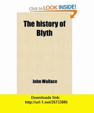 The History of Blyth (9781458919397) John Wallace , ISBN-10: 1458919390  , ISBN-13: 978-1458919397 ,  , tutorials , pdf , ebook , torrent , downloads , rapidshare , filesonic , hotfile , megaupload , fileserve