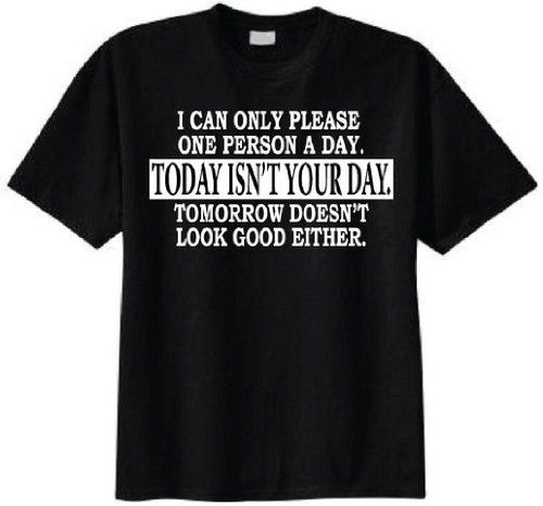 I Can Only Please One Person a Day. Today Isn't Your Day. Tomorrow Doesn't Look Good Either T-shirt (Small  Black)