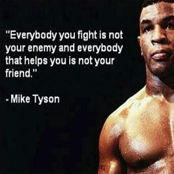 """""""Everybody you fight is not your enemy and everybody that helps you is not your friend."""""""