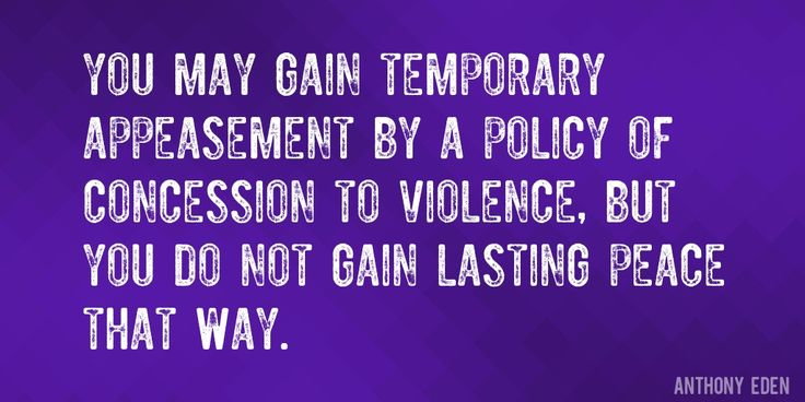 Quote by Anthony Eden => You may gain temporary appeasement by a policy of concession to violence, but you do not gain lasting peace that way.