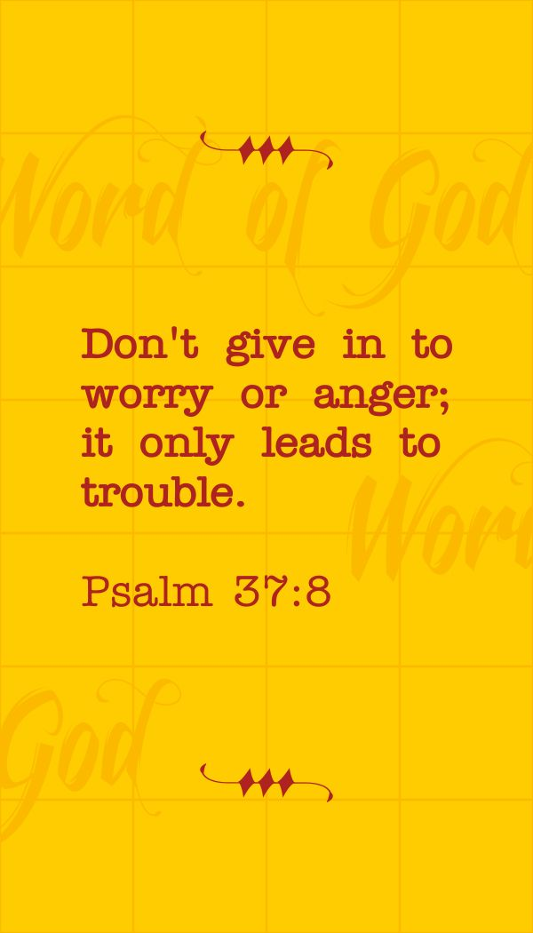 "Psalm 37:8, ""Cease from anger, and forsake wrath: fret not thyself in any wise to do evil. ""- http://access-jesus.com/Psalms/Psalms_37.html"