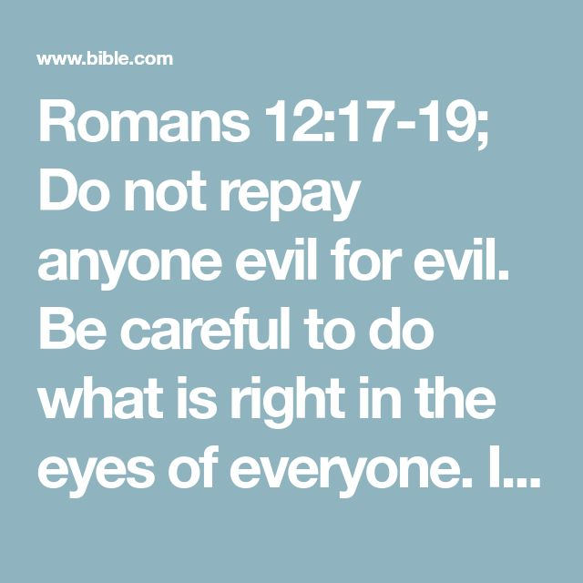 """Romans 12:17-19; Do not repay anyone evil for evil. Be careful to do what is right in the eyes of everyone. If it is possible, as far as it depends on you, live at peace with everyone. Do not take revenge, my dear friends, but leave room for God's wrath, for it is written: """"It is mine to avenge; I will repay,""""#:19 Deut. 32:35 says the Lord."""