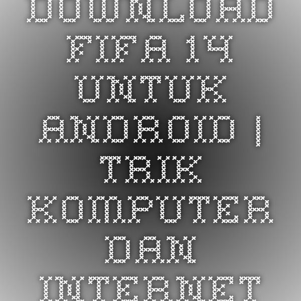 Download Fifa 14 Untuk Android | Trik Komputer dan Internet