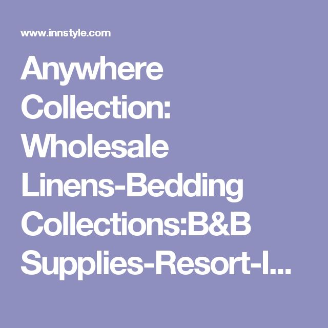 Anywhere Collection: Wholesale Linens-Bedding Collections:B&B Supplies-Resort-Inns-Hotels