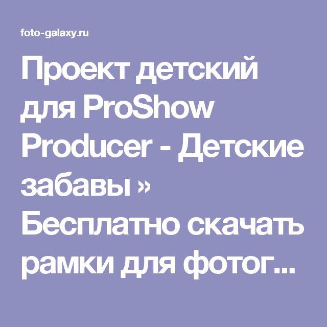 Проект детский для ProShow Producer -  Детские забавы » Бесплатно скачать рамки для фотографий,клипарт,шрифты,шаблоны для Photoshop,костюмы,рамки для фотошопа,обои,фоторамки,DVD обложки,футажи,свадебные футажи,детские футажи,школьные футажи,видеоредакторы,видеоуроки,скрап-наборы