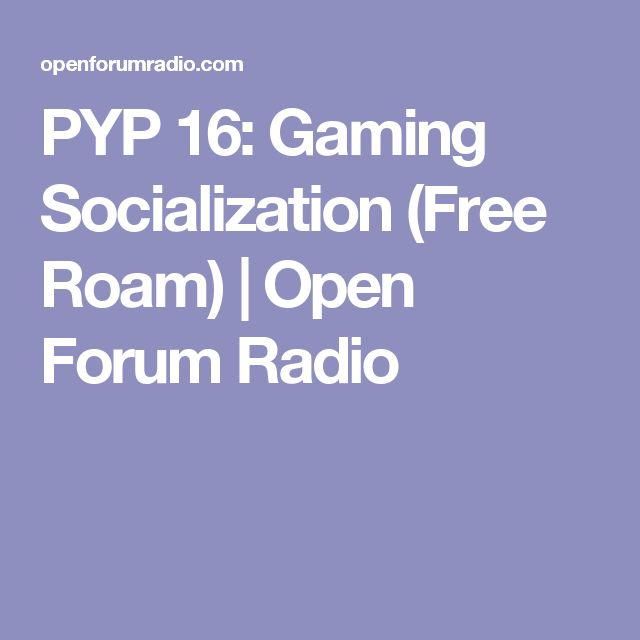 PYP 16: Gaming Socialization (Free Roam) | Open Forum Radio