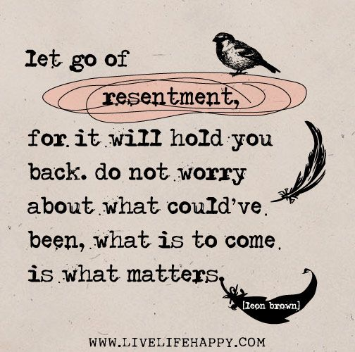Let go of resentment, for it will hold you back. Do not worry about what could've been, what is to come is what matters. -Leon Brown