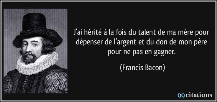 J'ai hérité à la fois du talent de ma mère pour dépenser de l'argent et du don de mon père pour ne pas en gagner. - Francis Bacon