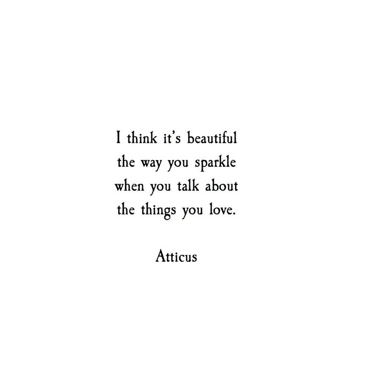 "Quote | ""I think it's beautiful the way you sparkle when you talk about the things you love."" - Atticus"