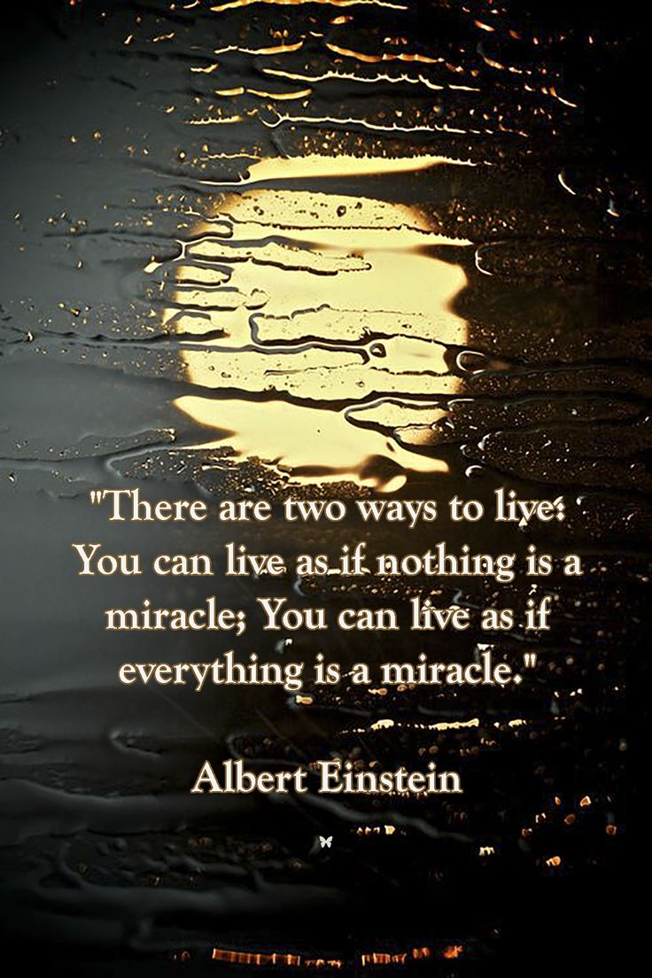 """There are two ways to live: You can live as if nothing is a miracle; You can live as if everything is a miracle."" ❤︎ Albert Einstein"