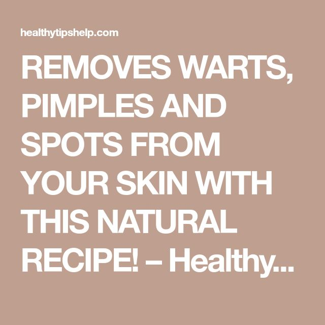 REMOVES WARTS, PIMPLES AND SPOTS FROM YOUR SKIN WITH THIS NATURAL RECIPE! – Healthy Tips Help
