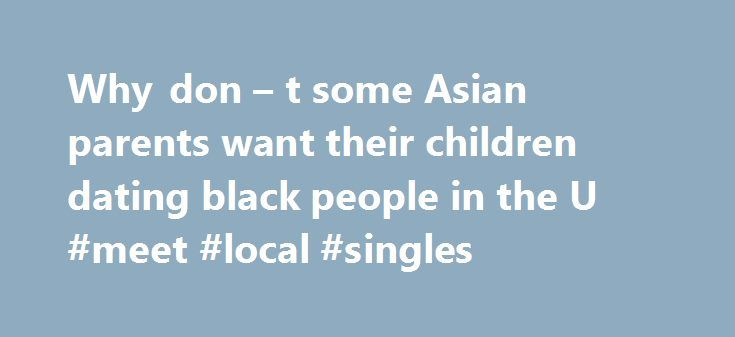 Why don – t some Asian parents want their children dating black people in the U #meet #local #singles http://dating.remmont.com/why-don-t-some-asian-parents-want-their-children-dating-black-people-in-the-u-meet-local-singles/  #dating black # A lot of key points have already been touched upon here so I'm not going to go into too much detail with my response. Before I elaborate on points that have already been made, though, people need … Continue reading →