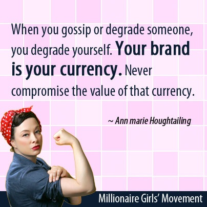 When you gossip or degrade someone, you degrade yourself. Your brand is your currency. Never compromise the value of that currency.  ~Ann marie Houghtailing