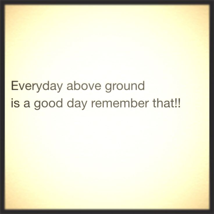 Good Everyday Quotes To Live By: Everyday Above Ground Is A Good Day, Remember That
