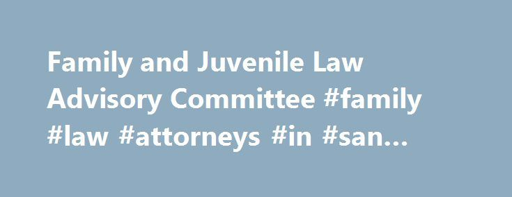 Family and Juvenile Law Advisory Committee #family #law #attorneys #in #san #diego http://phoenix.remmont.com/family-and-juvenile-law-advisory-committee-family-law-attorneys-in-san-diego/  # Family and Juvenile Law Advisory Committee Under rule 10.43 of the California Rules of Court, the Family and Juvenile Law Advisory Committee includes members in the following categories: appellate court justice, trial court judicial officer, judicial administrator, child custody mediator, family law…