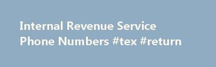 Internal Revenue Service Phone Numbers #tex #return http://incom.remmont.com/internal-revenue-service-phone-numbers-tex-return/  #internal revenue service forms # I do not answer specific tax questions over the phone unless you are a current client. If you need a specific question answered, here are the phone numbers to call. (Remember, this is free advice. Hope and Pray that you get more than what you paid for!) Internal Revenue Service Continue Reading